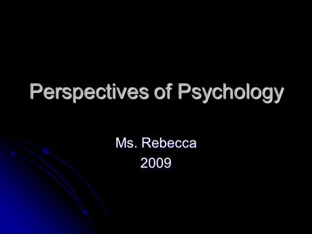 Perspectives of Psychology Ms. Rebecca 2009. Do Now: Why do you think people think, feel and act in certain ways? Are they born a certain way? Do they.