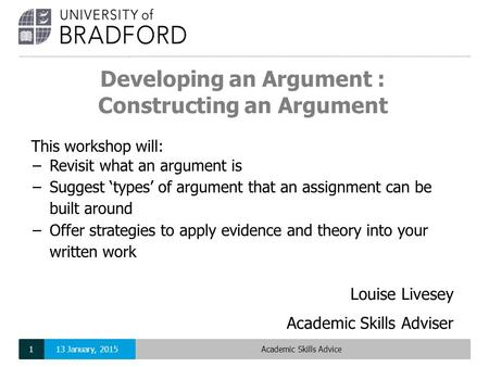 Developing an Argument : Constructing an Argument Louise Livesey Academic Skills Adviser This workshop will: −Revisit what an argument is −Suggest 'types'