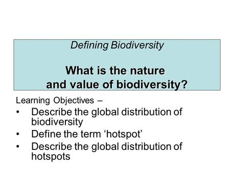 Defining Biodiversity What is the nature and value of biodiversity? Learning Objectives – Describe the global distribution of biodiversity Define the term.