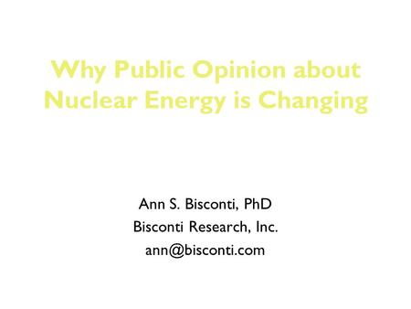 Ann S. Bisconti, PhD Bisconti Research, Inc. Why Public Opinion about Nuclear Energy is Changing.
