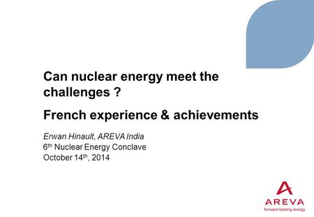 Can nuclear energy meet the challenges ? French experience & achievements Erwan Hinault, AREVA India 6 th Nuclear Energy Conclave October 14 th, 2014.