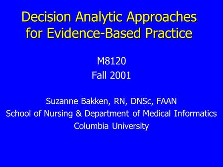 Decision Analytic Approaches for Evidence-Based Practice M8120 Fall 2001 Suzanne Bakken, RN, DNSc, FAAN School of Nursing & Department of Medical Informatics.