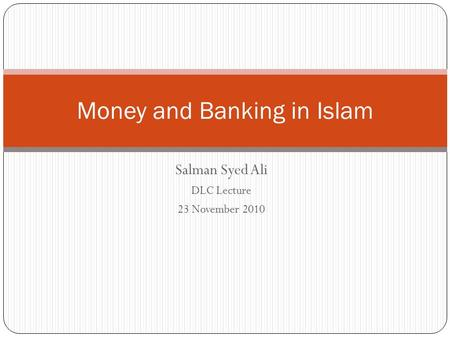 Salman Syed Ali DLC Lecture 23 November 2010 Money and Banking in Islam.