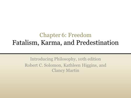 Chapter 6: Freedom Fatalism, Karma, and Predestination Introducing Philosophy, 10th edition Robert C. Solomon, Kathleen Higgins, and Clancy Martin.