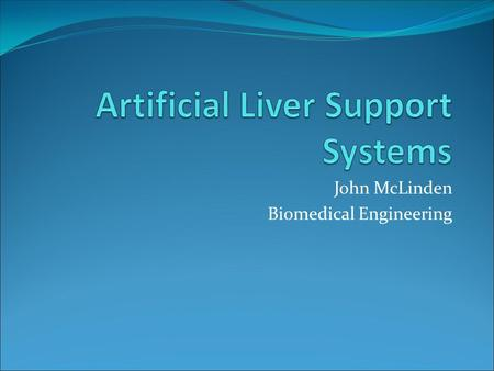 John McLinden Biomedical Engineering. A Brief Introduction Liver failure leads to a buildup of toxins in the bloodstream Artificial liver support systems.