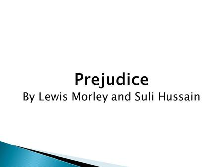 Prejudice By Lewis Morley and Suli Hussain. Key Definitions and Ideas Prejudice- to pre-judge something or someone without any real evidence to base that.