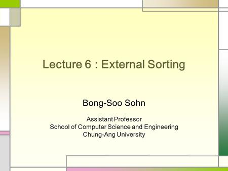 Lecture 6 : External Sorting Bong-Soo Sohn Assistant Professor School of Computer Science and Engineering Chung-Ang University.
