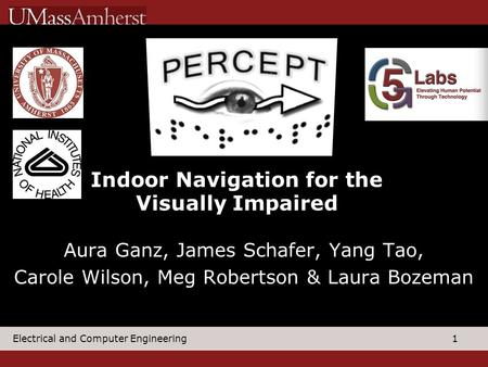 1 Electrical and Computer Engineering Aura Ganz, James Schafer, Yang Tao, Carole Wilson, Meg Robertson & Laura Bozeman Indoor Navigation for the Visually.