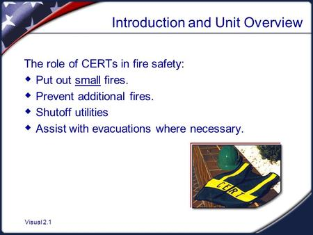 Visual 2.1 Introduction and Unit Overview The role of CERTs in fire safety:  Put out small fires.  Prevent additional fires.  Shutoff utilities  Assist.