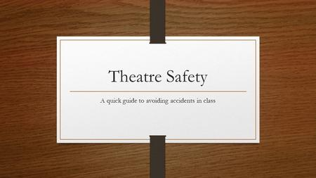Theatre Safety A quick guide to avoiding accidents in class.