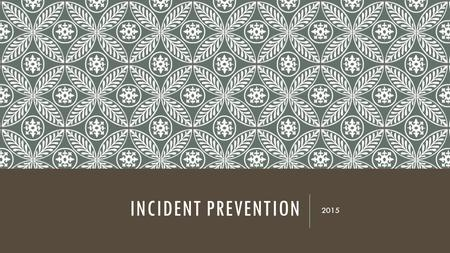 INCIDENT PREVENTION 2015. GROUP ACTIVITY  10 groups  Each group will brainstorm ways to prevent their given incident.  Create a poster illustrating.