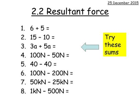2.2 Resultant force = 15 – 10 = 3a + 5a = Try these sums