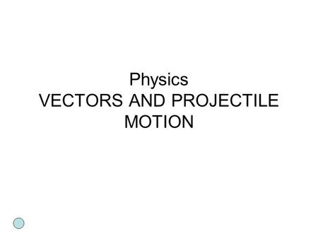 Physics VECTORS AND PROJECTILE MOTION