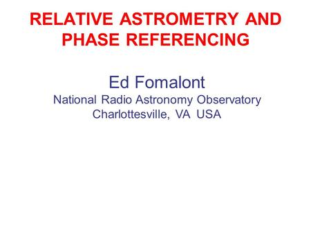 RELATIVE ASTROMETRY AND PHASE REFERENCING Ed Fomalont National Radio Astronomy Observatory Charlottesville, VA USA.