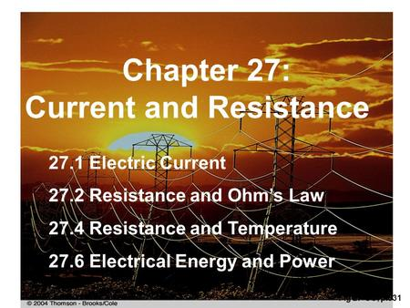 Chapter 27: Current and Resistance Fig 27-CO, p.831 27.1 Electric Current 27.2 Resistance and Ohm's Law 27.4 Resistance and Temperature 27.6 Electrical.