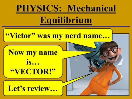 "PHYSICS: Mechanical Equilibrium ""Victor"" was my nerd name… Now my name is… ""VECTOR!"" Let's review…"