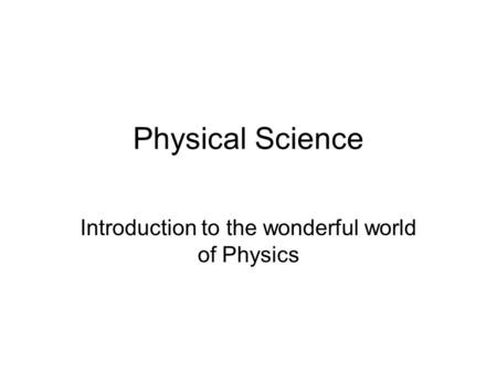 Physical Science Introduction to the wonderful world of Physics.