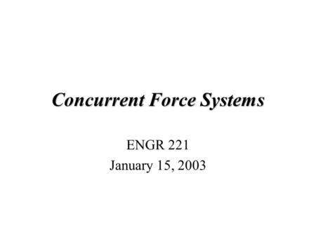 Concurrent Force Systems ENGR 221 January 15, 2003.