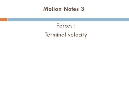 Motion Notes 3 Forces : Terminal velocity. Terminal Velocity Consider a skydiver: 1)At the start of his jump the air resistance is _______ so he ____.