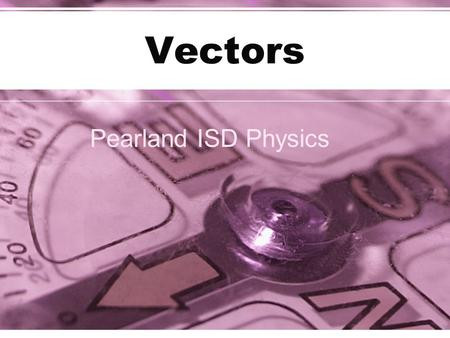 Vectors Pearland ISD Physics. Scalars and Vectors A scalar quantity is one that can be described by a single number: –Examples: temperature, speed, mass.