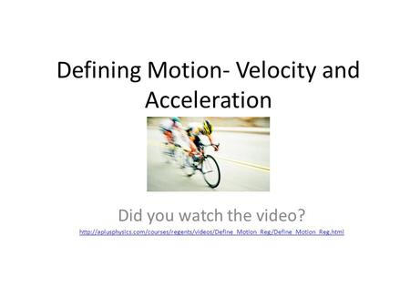 Defining Motion- Velocity and Acceleration Did you watch the video?