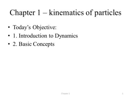 Chapter 1 – kinematics of particles Today's Objective: 1. Introduction to Dynamics 2. Basic Concepts Chapter 11.