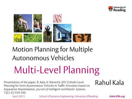 School of Systems, Engineering, University of Reading rkala.99k.org April, 2013 Motion Planning for Multiple Autonomous Vehicles Rahul Kala Multi-Level.