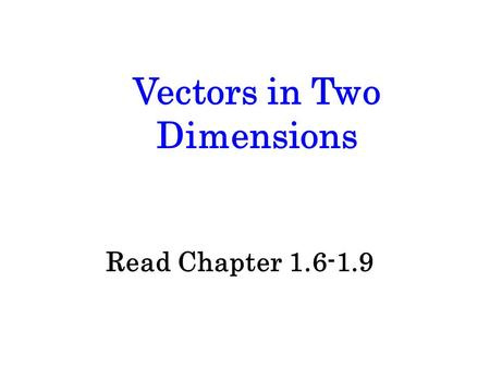 Vectors in Two Dimensions Read Chapter 1.6-1.9. Scalars and Vectors All measurements are considered to be quantities. In physics, there are 2 types of.