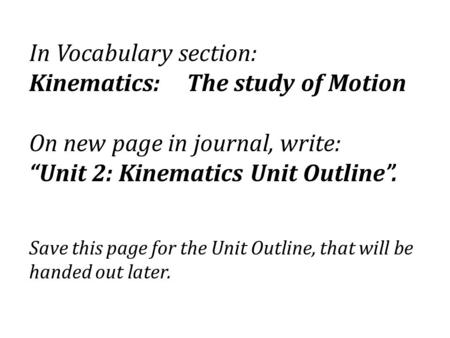 "In Vocabulary section: Kinematics: The study of Motion On new page in journal, write: ""Unit 2: Kinematics Unit Outline"". Save this page for the Unit Outline,"