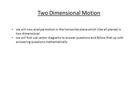 Two Dimensional Motion we will now analyze motion in the horizontal plane which (like all planes) is two dimensional we will first use vector diagrams.