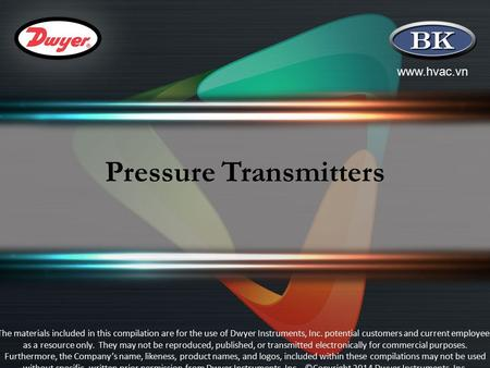 Www.hvac.vn Pressure Transmitters The materials included in this compilation are for the use of Dwyer Instruments, Inc. potential customers and current.