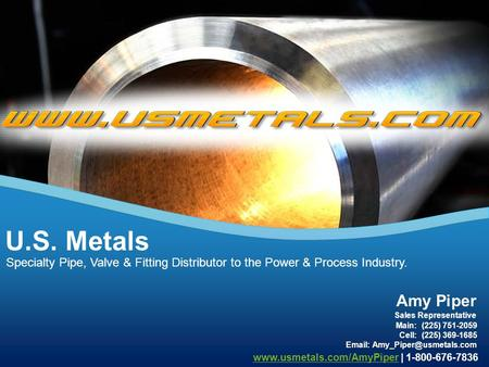 Specialty Pipe, Valve & Fitting Distributor to the Power & Process Industry. U.S. Metals Amy Piper Main: (225) 751-2059 Sales Representative