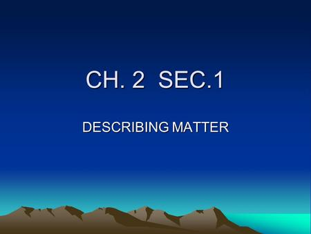 CH. 2 SEC.1 DESCRIBING MATTER GOAL STUDENTS- WILL LEARN ABOUT MATTER AND ITS CHEMICAL AND PHYSICAL PROPERTIES.