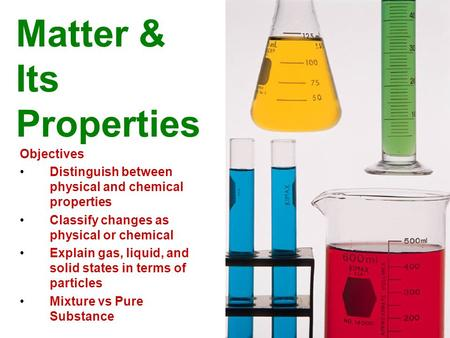 Matter & Its Properties Objectives Distinguish between physical and chemical properties Classify changes as physical or chemical Explain gas, liquid, and.