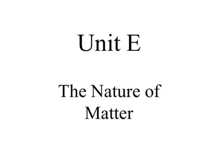 Unit E The Nature of Matter. Chapter 12 Properties of Matter.