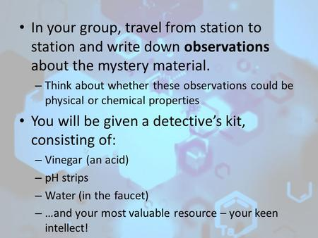 In your group, travel from station to station and write down observations about the mystery material. – Think about whether these observations could be.