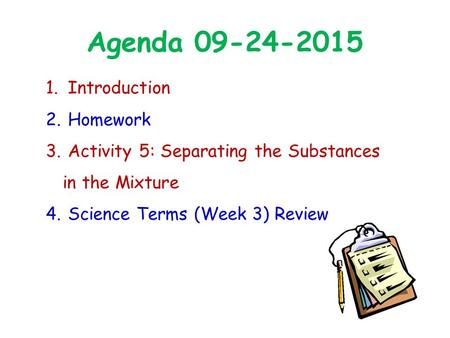Agenda 09-24-2015 1. Introduction 2. Homework 3. Activity 5: Separating the Substances in the Mixture 4. Science Terms (Week 3) Review.