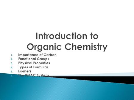 1. Importance of Carbon 2. Functional Groups 3. Physical Properties 4. Types of Formulas 5. Isomers 6. The IUPAC System.