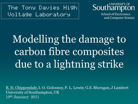 Modelling the damage to carbon fibre composites due to a lightning strike R. D. Chippendale, I. O. Golosnoy, P. L. Lewin, G.S. Murugan, J Lambert University.