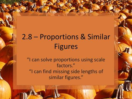 "2.8 – Proportions & Similar Figures ""I can solve proportions using scale factors."" ""I can find missing side lengths of similar figures."""
