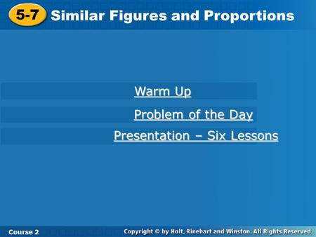 5-7 Similar Figures and Proportions Course 2 Warm Up Warm Up Problem of the Day Problem of the Day Presentation – Six Lessons Presentation – Six Lessons.