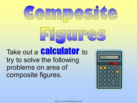Take out a calculator to try to solve the following problems on area of composite figures.
