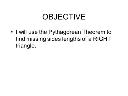 OBJECTIVE I will use the Pythagorean Theorem to find missing sides lengths of a RIGHT triangle.