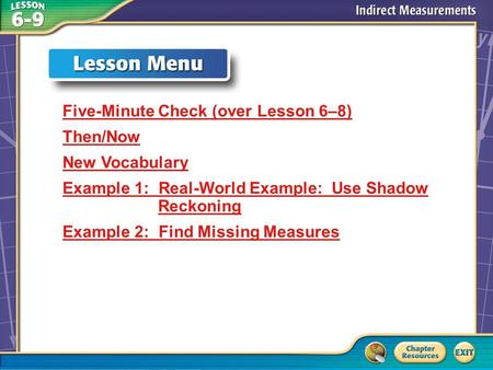 Lesson Menu Five-Minute Check (over Lesson 6–8) Then/Now New Vocabulary Example 1: Real-World Example: Use Shadow Reckoning Example 2: Find Missing Measures.