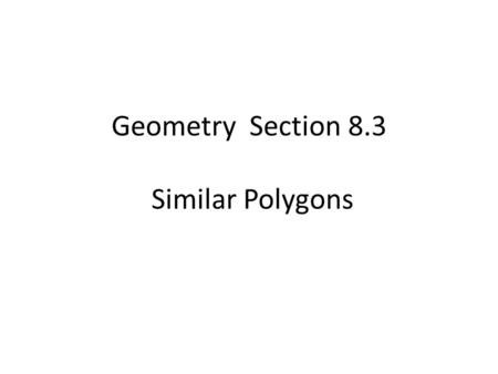 Geometry Section 8.3 Similar Polygons. In very simple terms, two polygons are similar iff they have exactly the same shape.