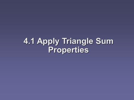 4.1 Apply Triangle Sum Properties. Objectives  Identify and classify triangles by angles or sides  Apply the Angle Sum Theorem  Apply the Exterior.