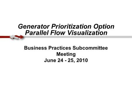 Generator Prioritization Option Parallel Flow Visualization Business Practices Subcommittee Meeting June 24 - 25, 2010.