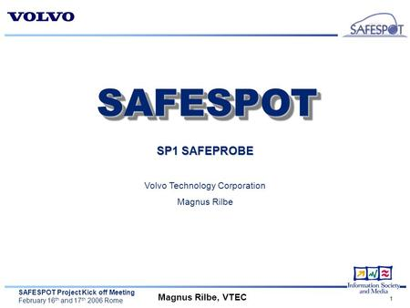 SAFESPOT Project Kick off Meeting February 16 th and 17 th 2006 Rome Magnus Rilbe, VTEC 1 SP1 SAFEPROBE Volvo Technology Corporation Magnus Rilbe SAFESPOTSAFESPOT.