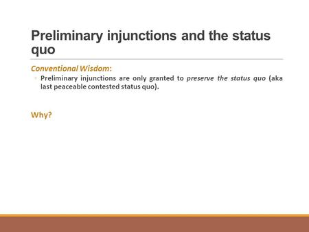 Preliminary injunctions and the status quo Conventional Wisdom: ◦Preliminary injunctions are only granted to preserve the status quo (aka last peaceable.