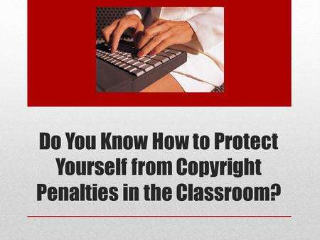 Do You Know How to Protect Yourself from Copyright Penalties in the Classroom?